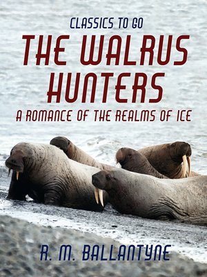 cover image of The Walrus Hunters a Romance of the Realms of Ice
