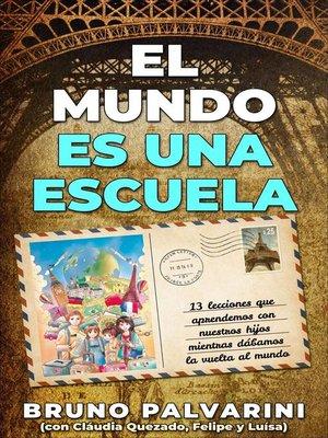 cover image of El mundo es una escuela--13 lecciones que aprendimos con nuestros hijos mientras dábamos la vuelta al mundo