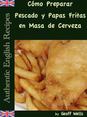 cover image of Cómo Preparar Pescado y Papas Fritas en Masa de Cerveza