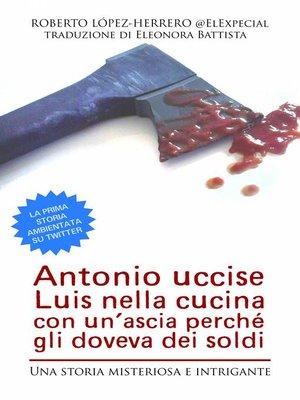 cover image of Antonio Uccise Luis Nella Cucina Con Un'Ascia Perché Gli Doveva Dei Soldi