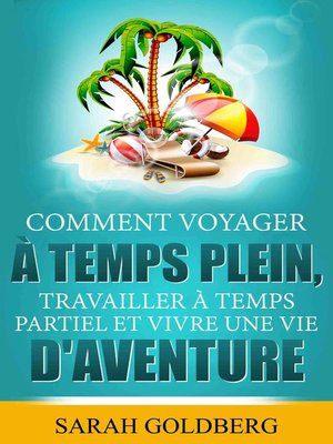 cover image of Comment Voyager à Temps Plein, Travailler à Temps Partiel et Vivre Une Vie d'Aventure