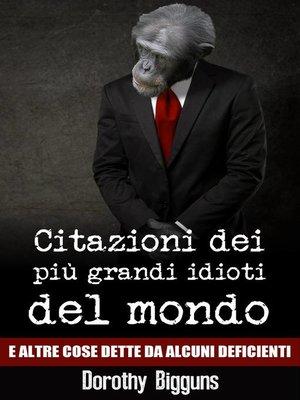 cover image of Citazioni dei più grandi idioti del mondo e altre cose dette da alcuni deficienti