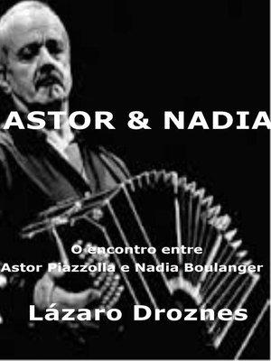 cover image of Astor&Nadia. O encontro entre Astor Piazzolla e Nadia Boulanger