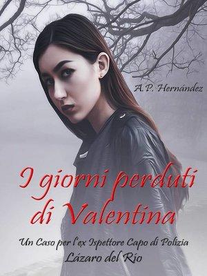 cover image of I Giorni Perduti di Valentina. Un Caso per l'ex Ispettore Capo di Polizia Lázaro del Río