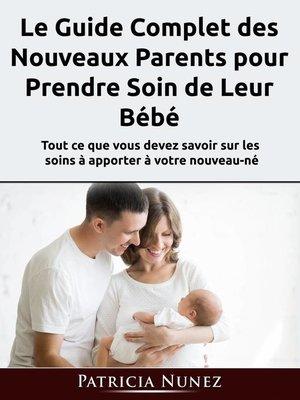 cover image of Le Guide Complet des Nouveaux Parents pour Prendre Soin de Leur Bébé