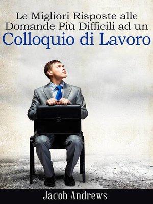 cover image of Le Migliori Risposte alle Domande Più Difficili ad un Colloquio di Lavoro