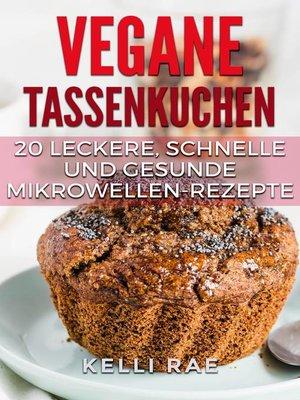 cover image of Vegane Tassenkuchen – 20 Leckere, Schnelle und Gesunde Mikrowellen-Rezepte
