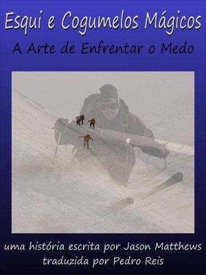 cover image of Esqui e Cogumelos Mágicos: A Arte de Enfrentar o Medo