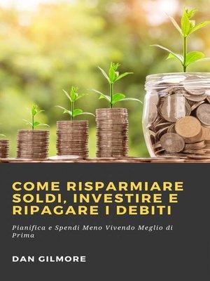cover image of Come Risparmiare Soldi, Investire e Ripagare i Debiti