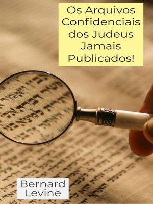 cover image of Os Arquivos Confidenciais dos Judeus Jamais Publicados!
