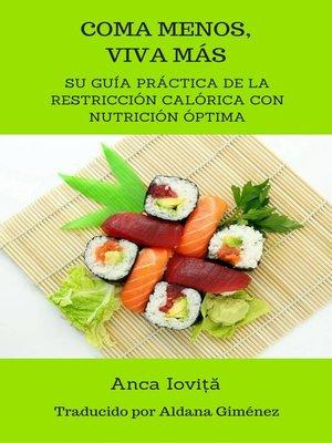 cover image of Coma menos, viva más--su guía práctica de la restricción calórica con nutrición óptima