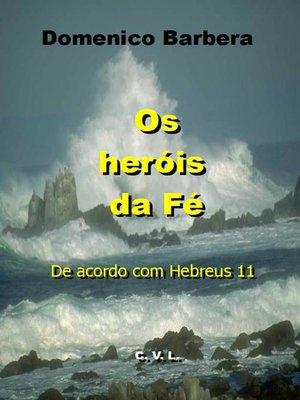 cover image of Os Heróis da Fé  De acordo com Hebreus 11