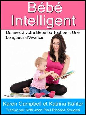 cover image of Bébé Intelligent--Donnez à votre Bébé ou Tout petit Une Longueur d'Avance!