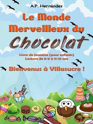 cover image of Le Monde Merveilleux du Chocolat. Bienvenus à Villasucre !