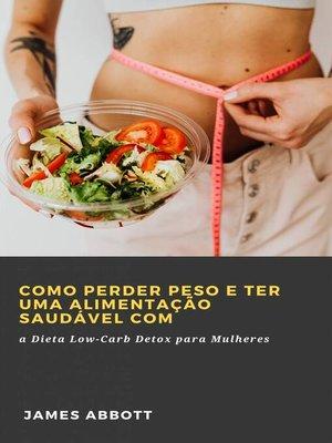 cover image of Como Perder Peso e Ter uma Alimentação Saudável com a Dieta Low-Carb Detox para Mulheres