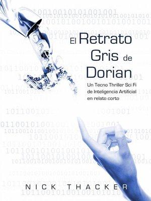 cover image of El retrato Gris de Dorian/ Un Tecno Thriller Sci Fi de Inteligencia Artificial en relato corto