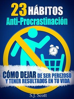 cover image of 23 Hábitos Anti-Procrastinación Cómo Dejar De Ser Perezoso Y Tener Resultados En Tu Vida
