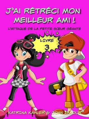 cover image of J'ai rétréci mon meilleur ami!--Livre 3--L'attaque de la petite sœur géante