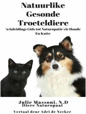 cover image of Natuurlike Gesonde Troeteldiere--'n Inleidings Gids tot Naturopatie vir Honde En Katte