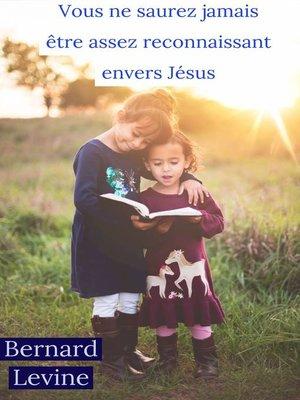cover image of Vous ne saurez jamais être assez reconnaissant envers Jésus