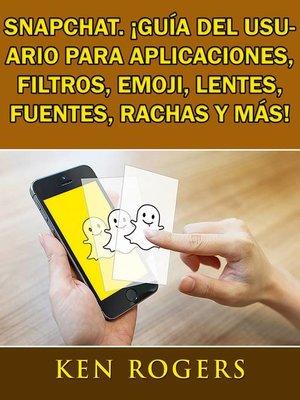 cover image of Snapchat. ¡Guía del usuario para aplicaciones, filtros, emoji, lentes, fuentes, rachas y más!
