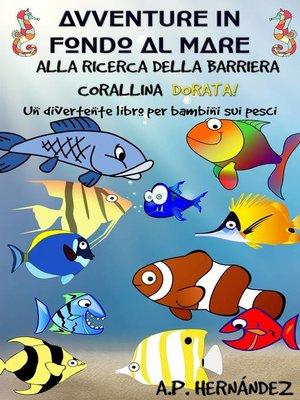 cover image of Avventure in fondo al mare. Alla ricerca della barriera corallina dorata. Un divertente libro per bambini sui pesci