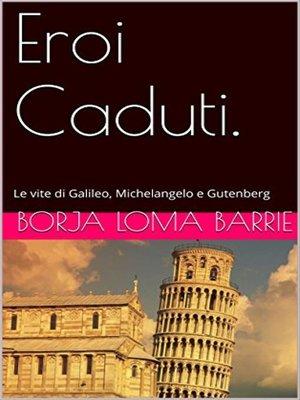 cover image of Eroi Caduti. Le vite di Galileo, Michelangelo e Gutenberg