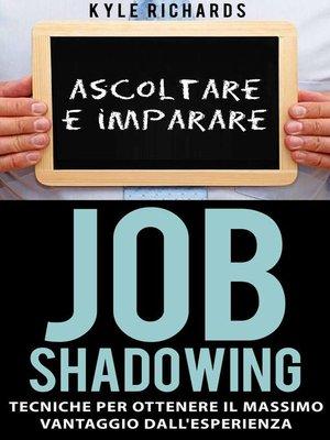 cover image of Job Shadowing Tecniche per Ottenere il Massimo Vantaggio dall'Esperienza