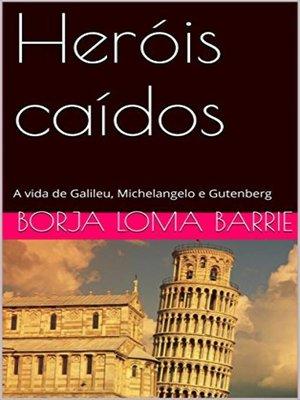 cover image of Heróis caídos. a vida de Galileu, Michelangelo e Gutenberg.