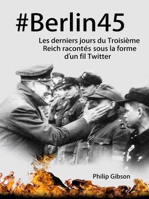 cover image of #Berlin45  Les derniers jours du Troisième Reich racontés sous la forme d'un fil Twitter
