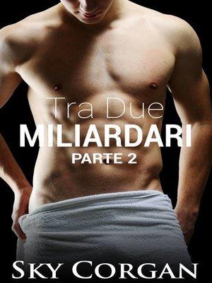 cover image of Tra Due Miliardari--Parte Due
