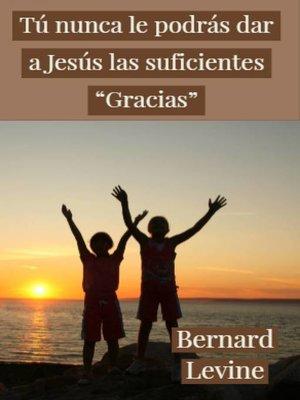 """cover image of Tú  nunca le podrás dar a Jesús las suficientes """"Gracias"""""""