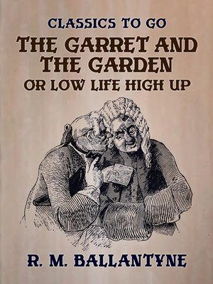 cover image of The Garret and the Garden or Low Life High Up