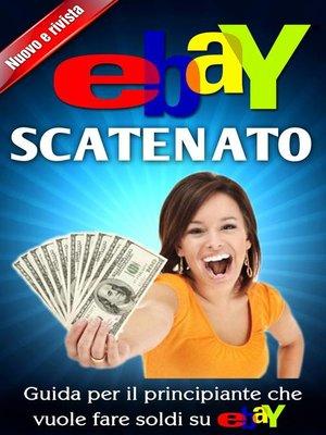 cover image of Ebay Scatenato Guida Per Il Principiante Che Vuole Fare Soldi Su Ebay