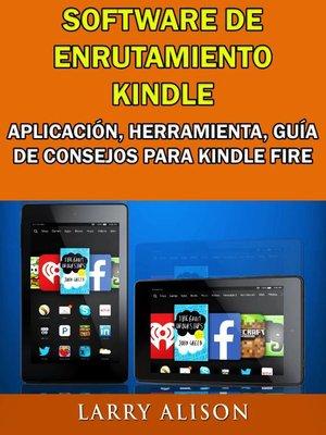 cover image of Software De Enrutamiento Kindle, Aplicación, Herramienta, Guía De Consejos Para Kindle Fire