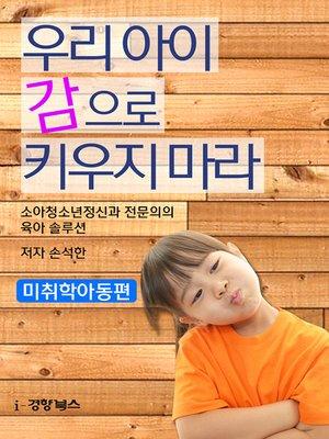 cover image of 우리 아이 감으로 키우지 마라(미취학아동편)