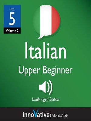 cover image of Learn Italian: Level 5: Upper Beginner Italian, Volume 2