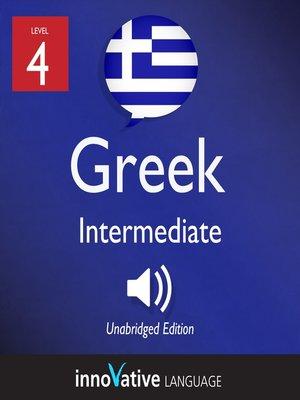 cover image of Learn Greek - Level 4: Intermediate Greek, Volume 1