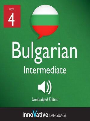 cover image of Learn Bulgarian - Level 4: Intermediate Bulgarian, Volume 1