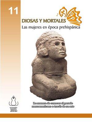 cover image of Diosas Y Mortales: Las Mujeres En Época Prehispánica