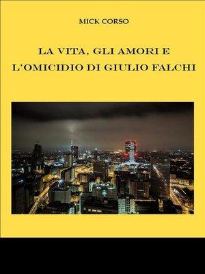cover image of La vita, gli amori e l'omicidio di Giulio Falchi