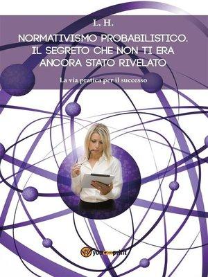 cover image of Normativismo probabilistico. Il Segreto che non ti era ancora stato rivelato. La via pratica per il successo.