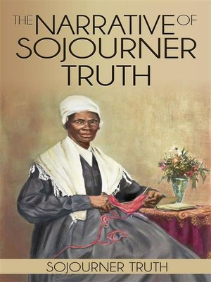 an overview of the narrative of sojourner truth Find out more about the history of sojourner truth, including videos truth barely supported herself by selling a narrative of her life as well as her.