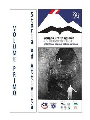 cover image of Gruppo Grotte Catania, ottantanni sopra e sotto il Vulcano--Volume Primo