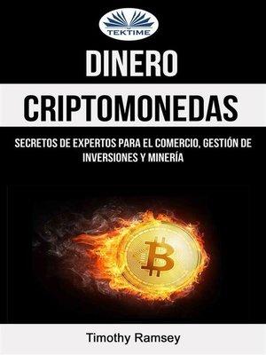 cover image of Dinero--Criptomonedas--Secretos De Expertos Para El Comercio, Gestión De Inversiones Y Minería