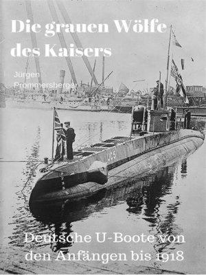 cover image of Die grauen Wölfe des Kaisers--Deutsche U-Boote von den Anfängen bis 1918