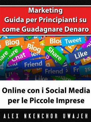 cover image of Marketing--Guida Per Principianti Su Come Guadagnare Denaro Online Con I Social Media Per Le Piccole Imprese