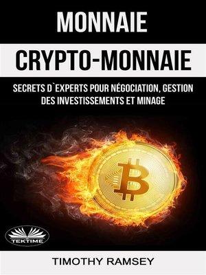 cover image of Monnaie --Crypto-Monnaie --Secrets D'Experts Pour Négociation, Gestion Des Investissements Et Minage