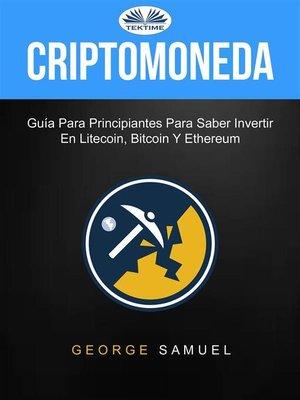 cover image of Criptomoneda--Guía Para Principiantes Para Saber Invertir En Litecoin, Bitcoin Y Ethereum