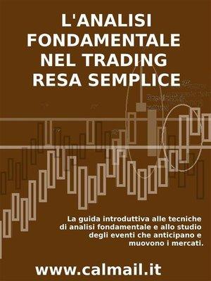 cover image of L'ANALISI FONDAMENTALE NEL TRADING RESA SEMPLICE. La guida introduttiva alle tecniche di analisi fondamentale e alle strategie di anticipazione degli eventi che muovono i mercati.